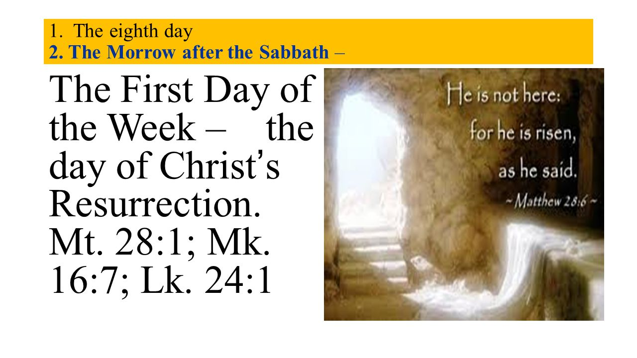 1. The eighth day 2. The Morrow after the Sabbath – The First Day of the Week – the day of Christ's Resurrection. Mt. 28:1; Mk. 16:7; Lk. 24:1