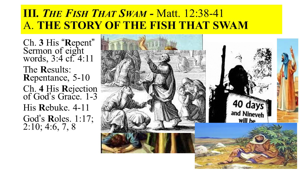 "III. T HE F ISH T HAT S WAM - Matt. 12:38-41 A. THE STORY OF THE FISH THAT SWAM Ch. 3 His ""Repent"" Sermon of eight words, 3:4 cf. 4:11 The Results: Re"