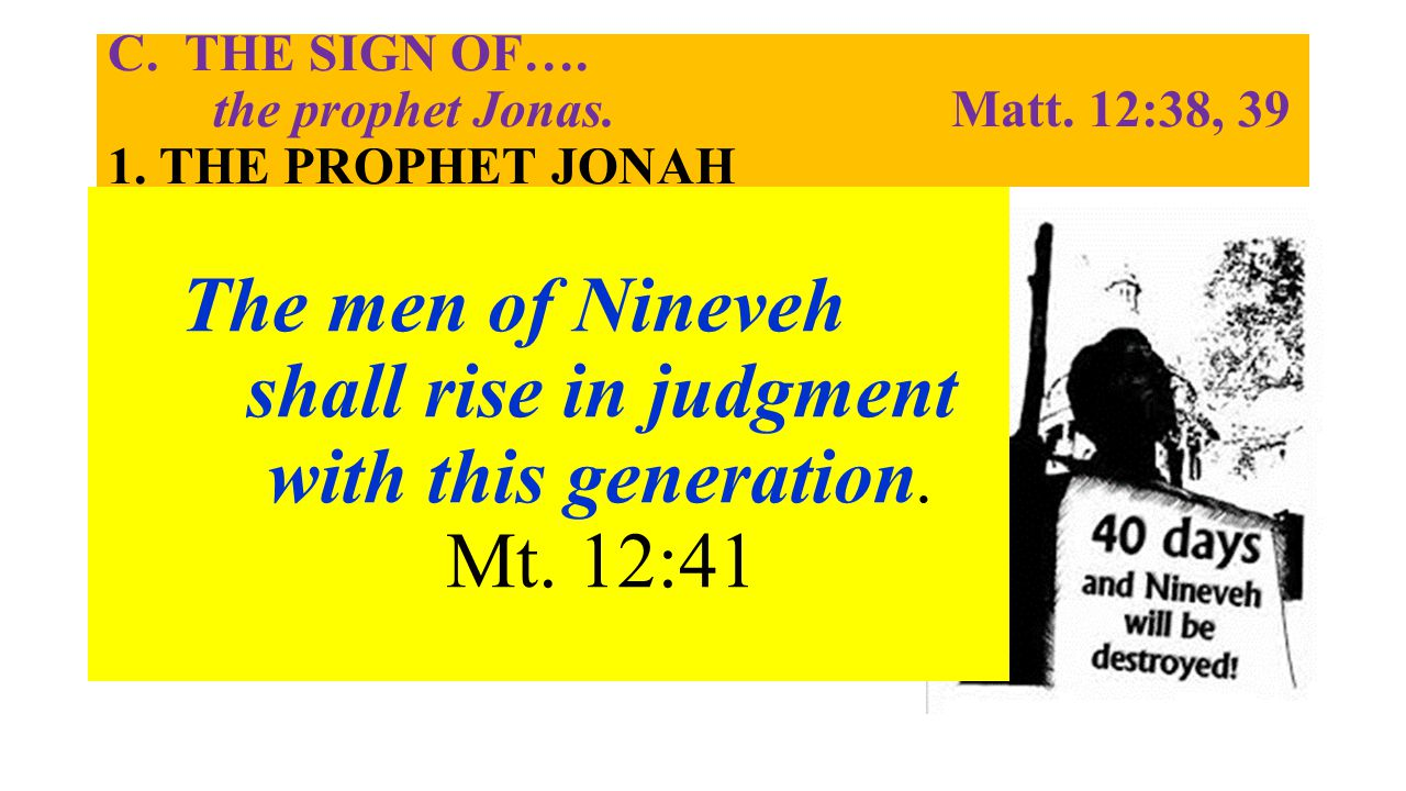 C. THE SIGN OF…. the prophet Jonas. Matt. 12:38, 39 1. THE PROPHET JONAH 2. THE PEOPLE OF NINEVEH a. The Ninevites Repented, but Jesus' generation Ref