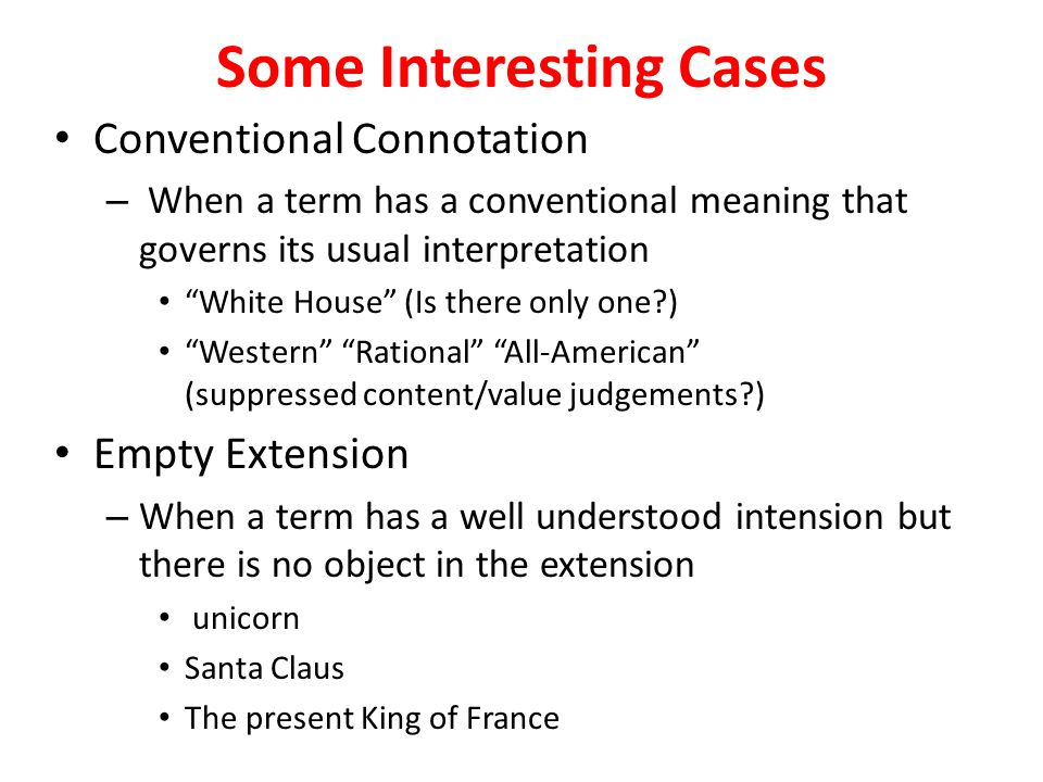 Some Interesting Cases Conventional Connotation – When a term has a conventional meaning that governs its usual interpretation White House (Is there only one ) Western Rational All-American (suppressed content/value judgements ) Empty Extension – When a term has a well understood intension but there is no object in the extension unicorn Santa Claus The present King of France