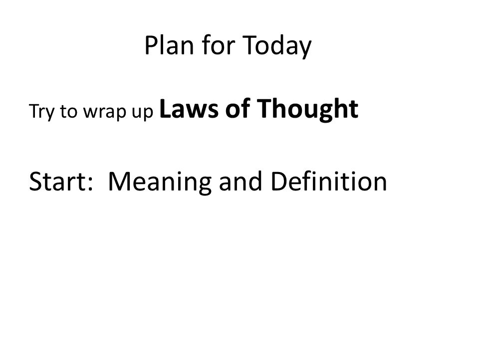Plan for Today Try to wrap up Laws of Thought Start: Meaning and Definition