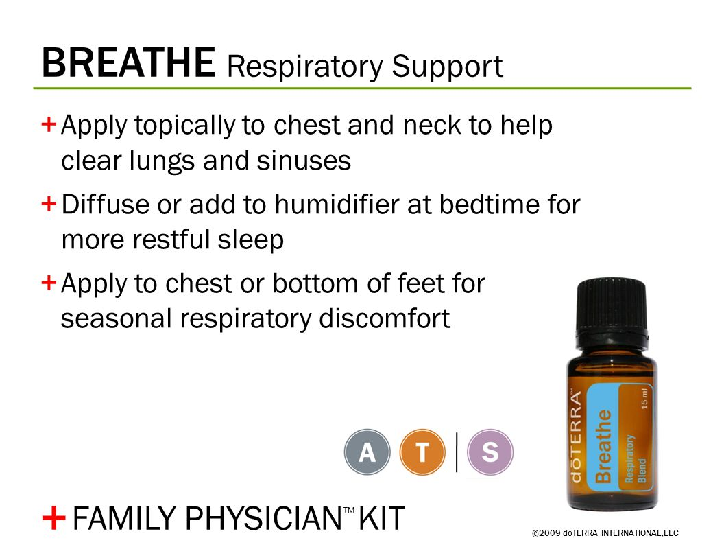 BREATHE Respiratory Support ©2009 dōTERRA INTERNATIONAL,LLC +Apply topically to chest and neck to help clear lungs and sinuses +Diffuse or add to humidifier at bedtime for more restful sleep +Apply to chest or bottom of feet for seasonal respiratory discomfort + FAMILY PHYSICIAN ™ KIT
