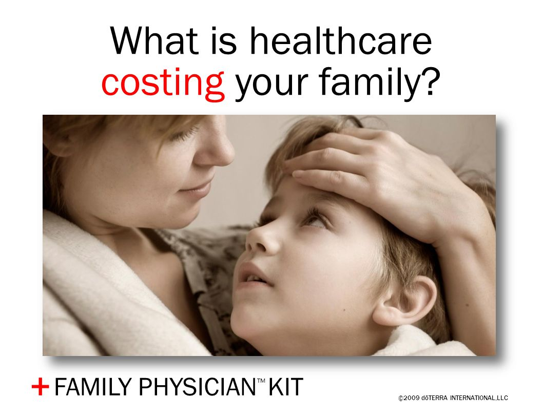 ©2009 dōTERRA INTERNATIONAL,LLC FAMILY PHYSICIAN ™ KIT + What is healthcare costing your family?
