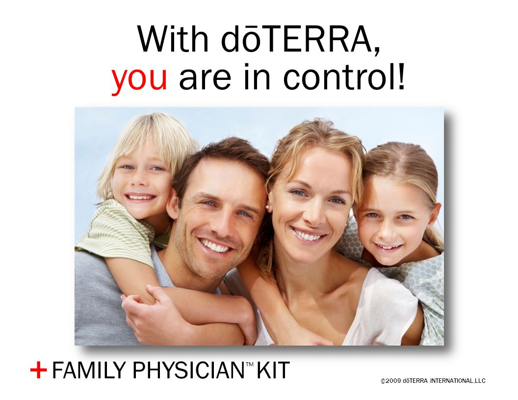 ©2009 dōTERRA INTERNATIONAL,LLC + With dōTERRA, you are in control! FAMILY PHYSICIAN ™ KIT