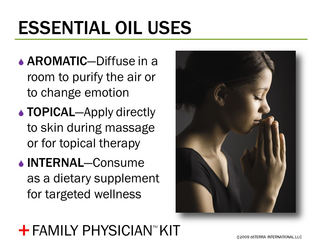 ESSENTIAL OIL USES ©2009 dōTERRA INTERNATIONAL,LLC  AROMATIC—Diffuse in a room to purify the air or to change emotion  TOPICAL—Apply directly to skin during massage or for topical therapy  INTERNAL—Consume as a dietary supplement for targeted wellness + FAMILY PHYSICIAN ™ KIT