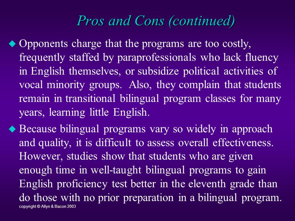 Pros and Cons (continued)  Opponents charge that the programs are too costly, frequently staffed by paraprofessionals who lack fluency in English themselves, or subsidize political activities of vocal minority groups.