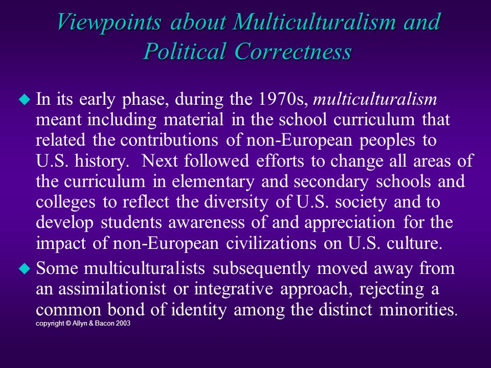 Viewpoints about Multiculturalism and Political Correctness  In its early phase, during the 1970s, multiculturalism meant including material in the school curriculum that related the contributions of non-European peoples to U.S.