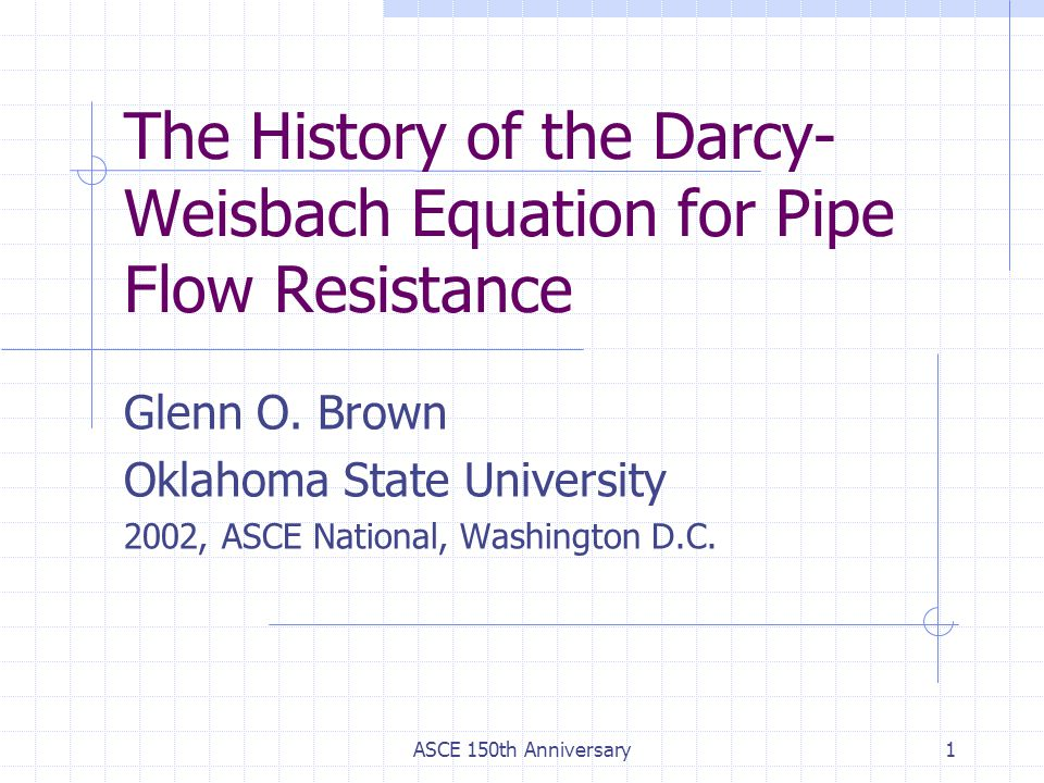 ASCE 150th Anniversary1 The History of the Darcy- Weisbach Equation for Pipe Flow Resistance Glenn O. Brown Oklahoma State University 2002, ASCE Natio