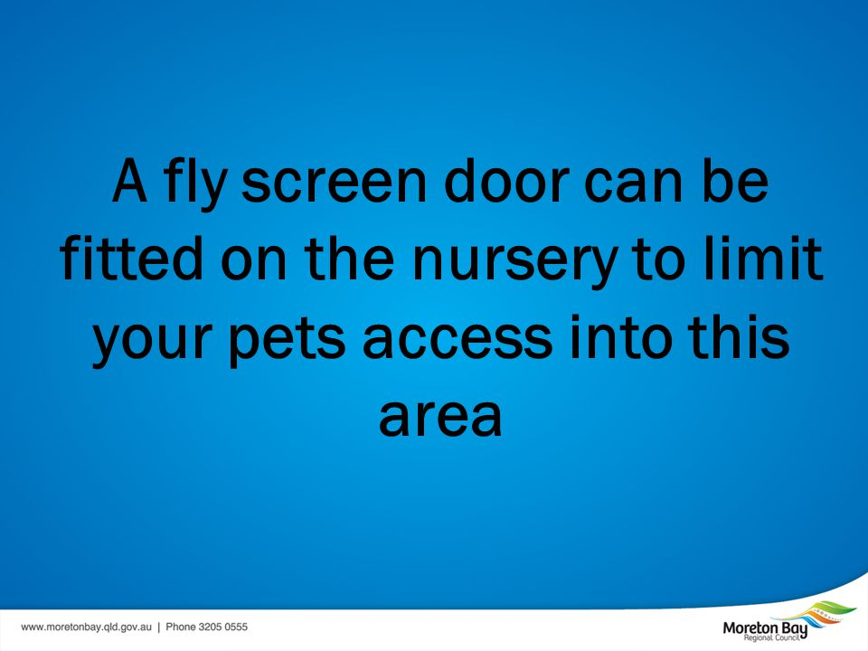 A fly screen door can be fitted on the nursery to limit your pets access into this area