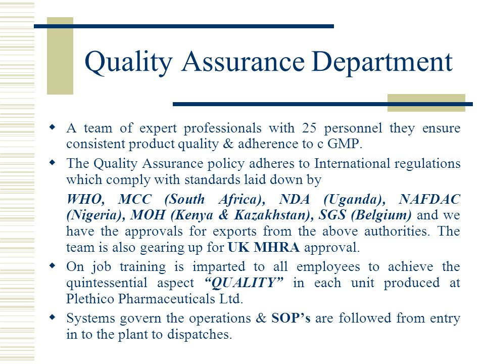 Quality Assurance Department  A team of expert professionals with 25 personnel they ensure consistent product quality & adherence to c GMP.  The Qua