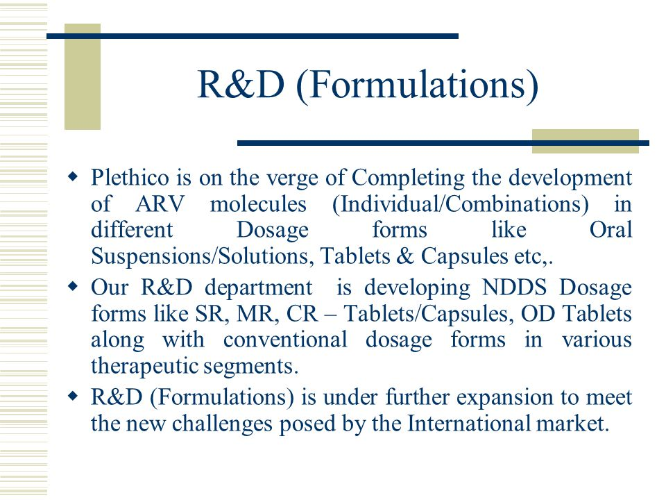 R&D (Formulations)  Plethico is on the verge of Completing the development of ARV molecules (Individual/Combinations) in different Dosage forms like Oral Suspensions/Solutions, Tablets & Capsules etc,.