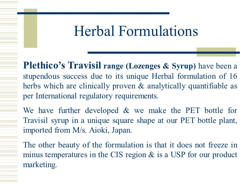 Herbal Formulations Plethico's Travisil range (Lozenges & Syrup) have been a stupendous success due to its unique Herbal formulation of 16 herbs which are clinically proven & analytically quantifiable as per International regulatory requirements.
