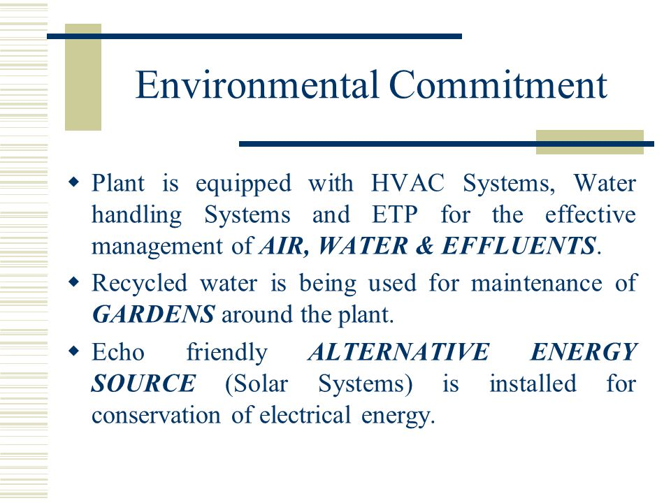 Environmental Commitment  Plant is equipped with HVAC Systems, Water handling Systems and ETP for the effective management of AIR, WATER & EFFLUENTS.