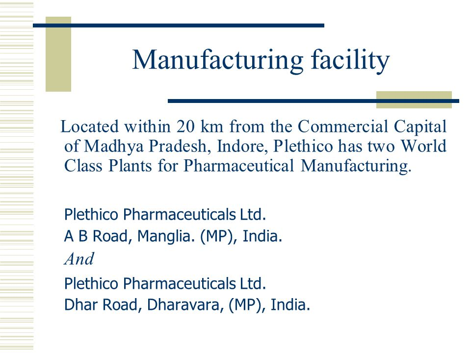 Manufacturing facility Located within 20 km from the Commercial Capital of Madhya Pradesh, Indore, Plethico has two World Class Plants for Pharmaceutical Manufacturing.