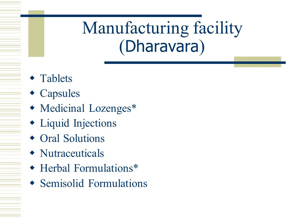 Manufacturing facility ( Dharavara )  Tablets  Capsules  Medicinal Lozenges*  Liquid Injections  Oral Solutions  Nutraceuticals  Herbal Formulations*  Semisolid Formulations