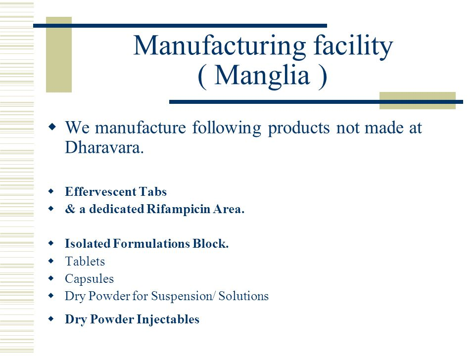 Manufacturing facility ( Manglia )  We manufacture following products not made at Dharavara.