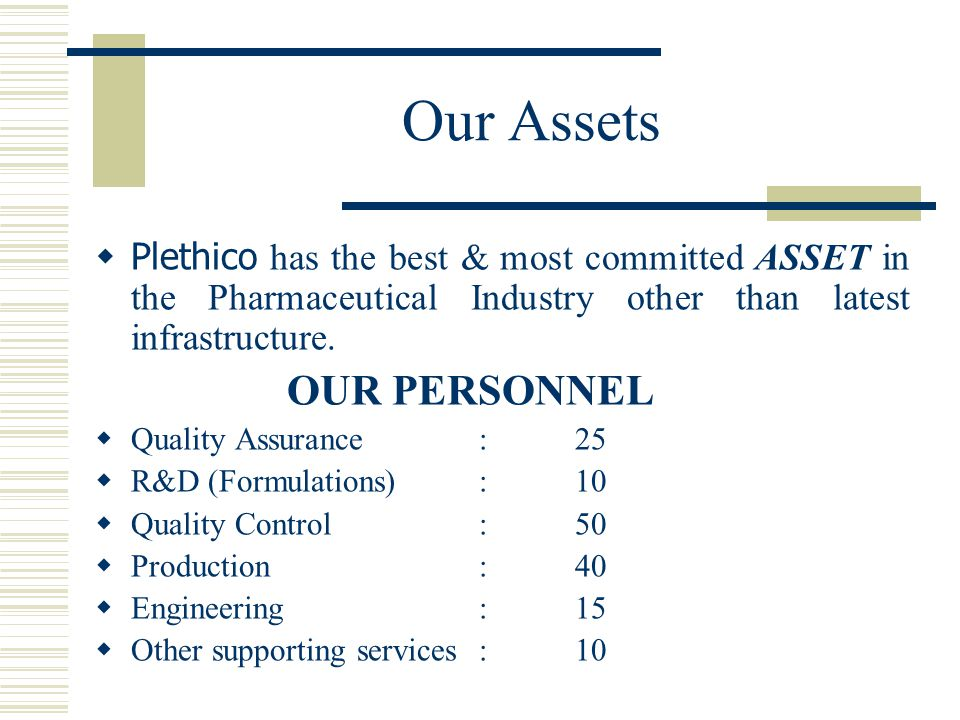 Our Assets  Plethico has the best & most committed ASSET in the Pharmaceutical Industry other than latest infrastructure. OUR PERSONNEL  Quality Ass