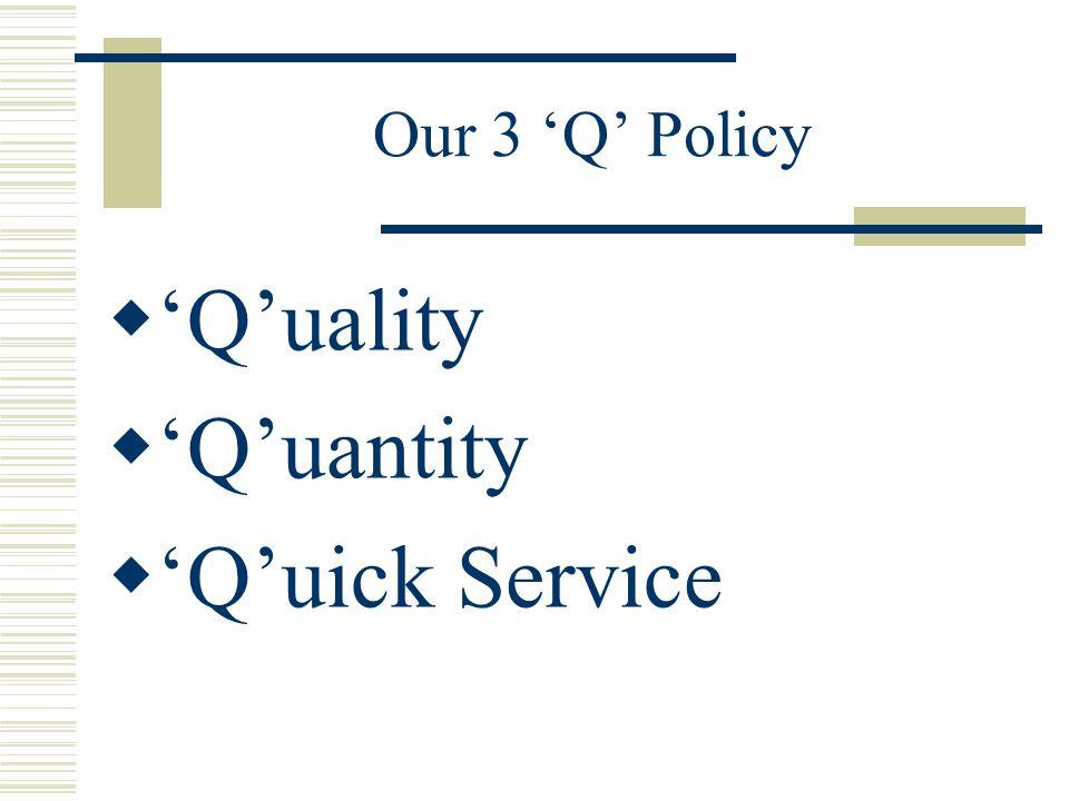 Our 3 'Q' Policy  'Q'uality  'Q'uantity  'Q'uick Service