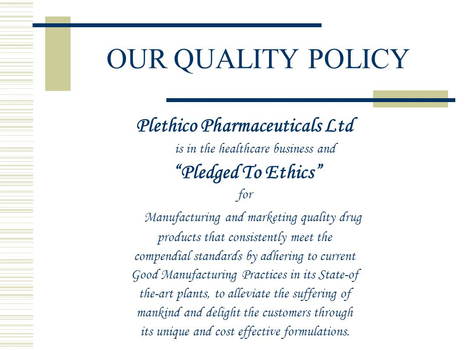 """OUR QUALITY POLICY Plethico Pharmaceuticals Ltd is in the healthcare business and """"Pledged To Ethics"""" for Manufacturing and marketing quality drug pro"""