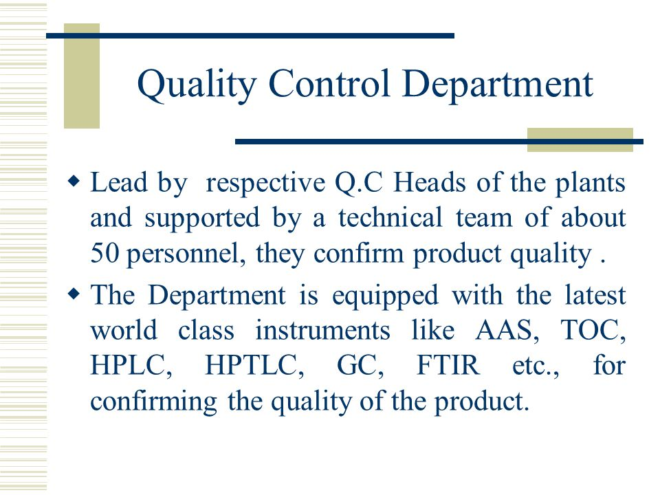Quality Control Department  Lead by respective Q.C Heads of the plants and supported by a technical team of about 50 personnel, they confirm product