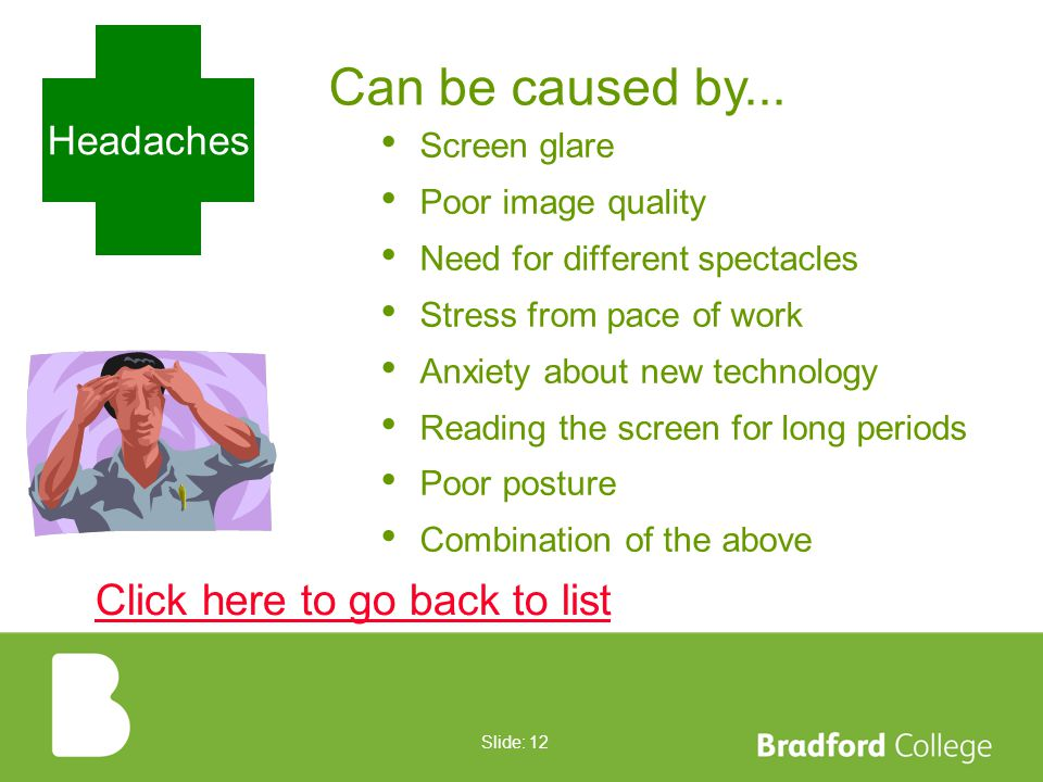 Slide: 11 Stress Affects some DSE users Can increase if systems do not work well or are difficult to use Usually arises from increased pace or pressure to meet deadlines Click here to go back to list