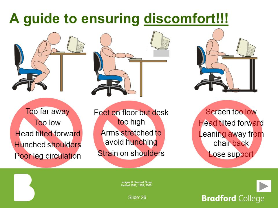 Slide: 25 Sit don't slouch You should set up your workstation to: –ensure you are generally comfortable –enable you to reach and use all the equipment needed –enable you to do the job without straining, stretching or incurring discomfort You should bring to the notice of your line manager any particular difficulty or problem you encounter NOT Let's see how NOT to do it...