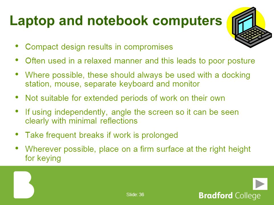 Slide: 35 Cosset, don't wreck Report equipment problems to IT staff Keep screens, mice and keyboards clean and in good condition Keep hands clean and do not eat and drink when using computers Avoid marking or touching screens