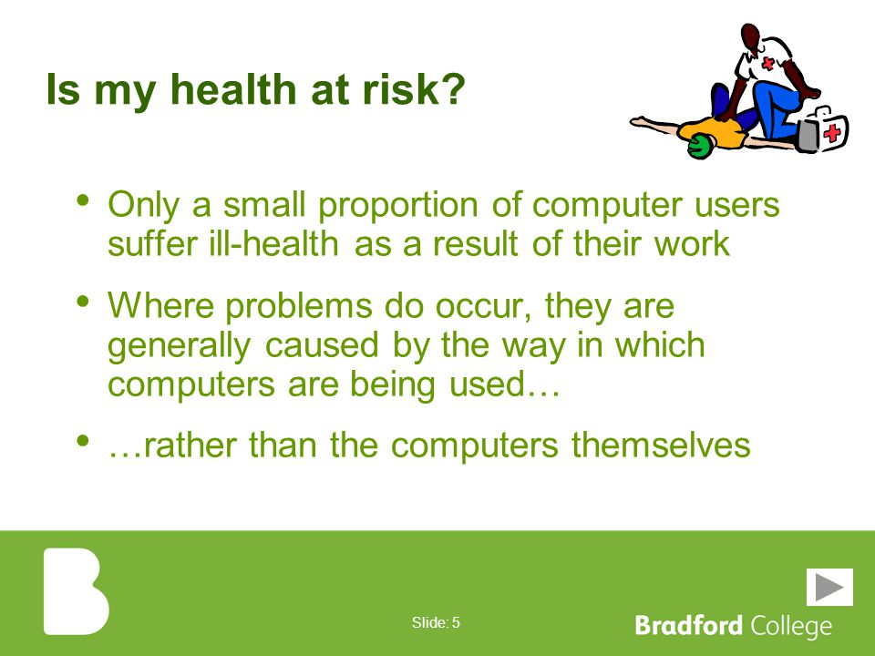 Slide: 4 However... They don't come without risks If you work with Computer Equipment, and especially if you have rearranged your workstation recently
