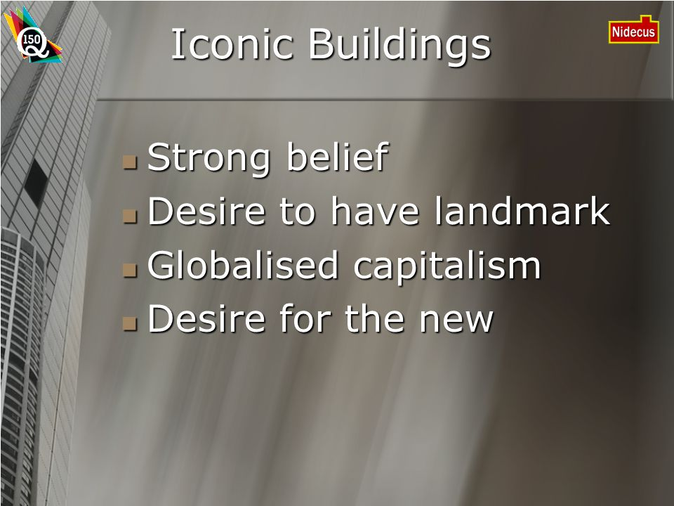 Iconic Buildings Strong belief Strong belief Desire to have landmark Desire to have landmark Globalised capitalism Globalised capitalism Desire for the new Desire for the new