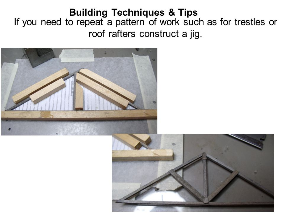 Building Techniques & Tips If you need to repeat a pattern of work such as for trestles or roof rafters construct a jig.