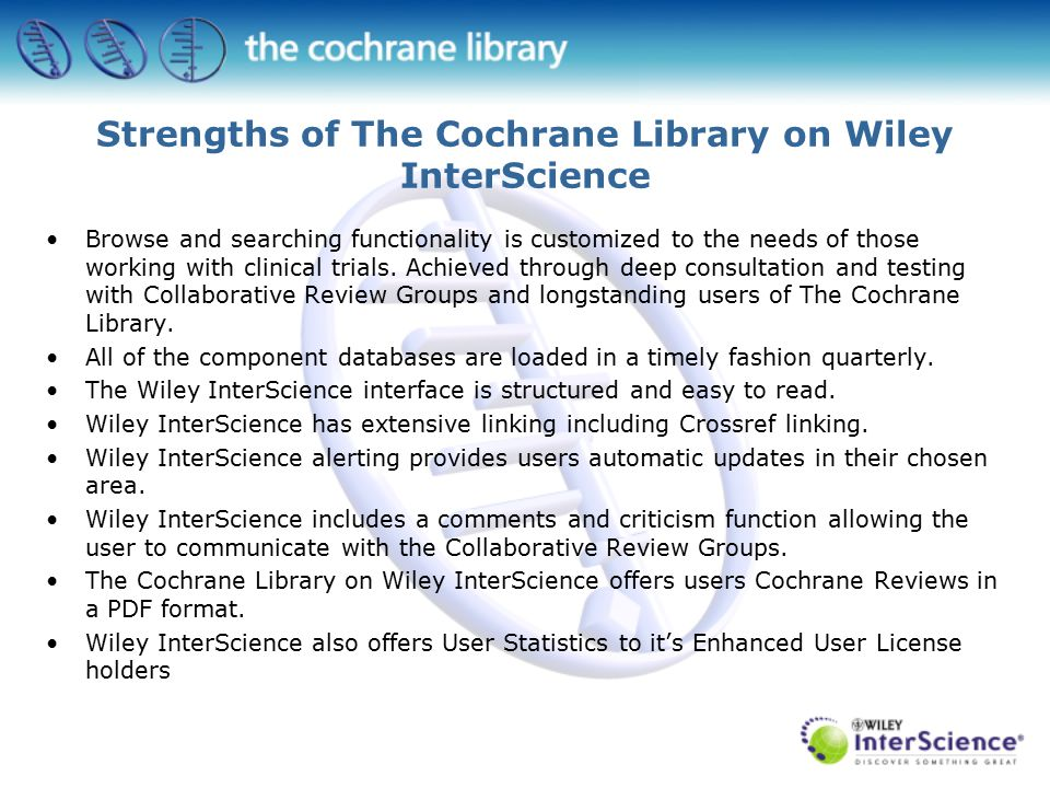 Strengths of The Cochrane Library on Wiley InterScience Browse and searching functionality is customized to the needs of those working with clinical trials.