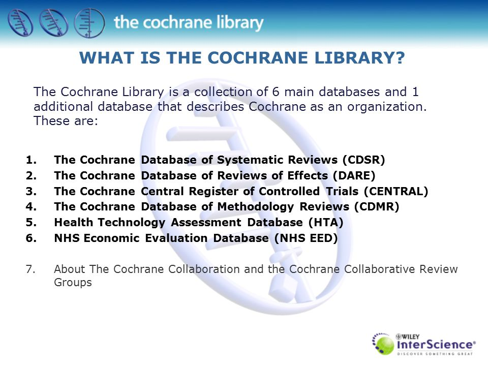 The Cochrane Library is a collection of 6 main databases and 1 additional database that describes Cochrane as an organization.