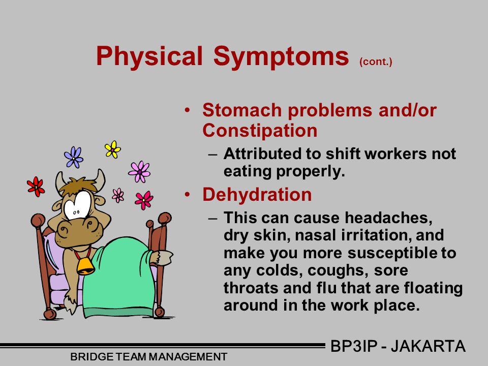 Physical Symptoms Fatigue/Tiredness –Being worn out and tired for days after night shifts, generally accompanied by a lack of concentration and motivation, especially for any activity that requires effort or skill Loss of Energy –These included activities like; going to work, gardening, home maintenance and recreational sports Broken Sleep –Working during the hours of 12 am - 5 am disrupts your circadian rhythms (normal wake and sleep cycle) and this can cause you to wake during your next sleep and then want to fall asleep during the next shift.