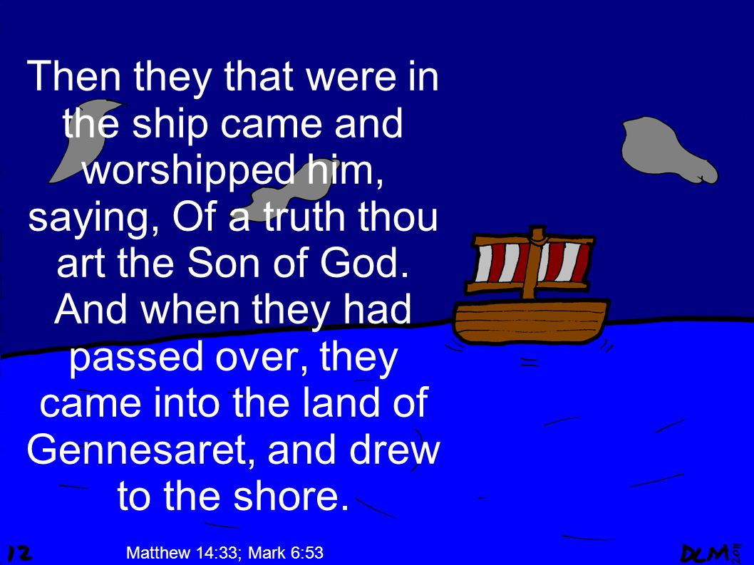 Then they that were in the ship came and worshipped him, saying, Of a truth thou art the Son of God.