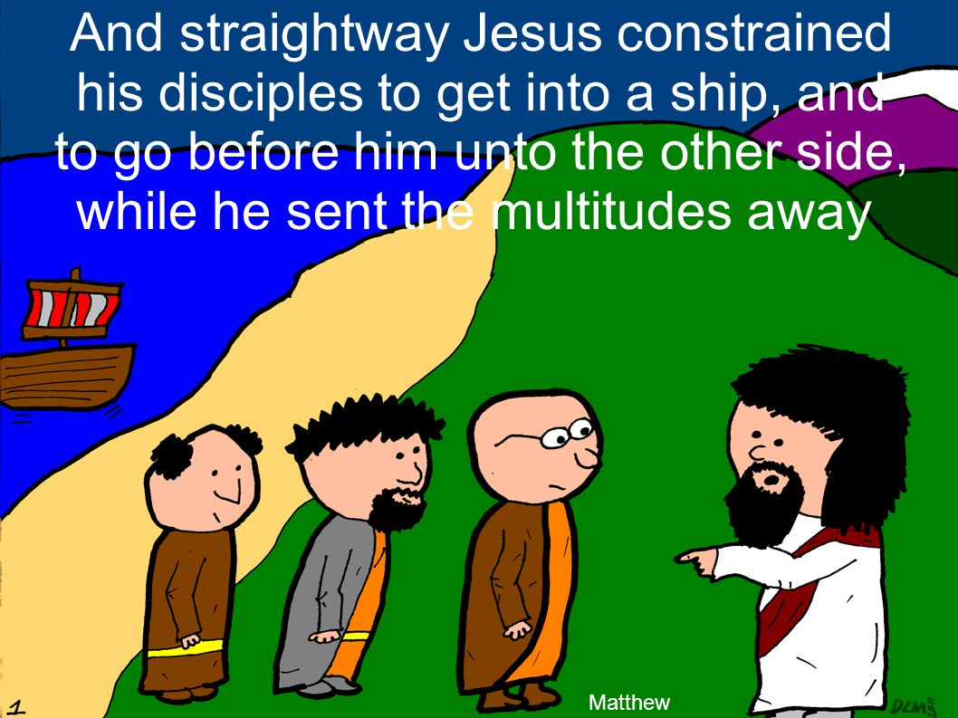 And straightway Jesus constrained his disciples to get into a ship, and to go before him unto the other side, while he sent the multitudes away.