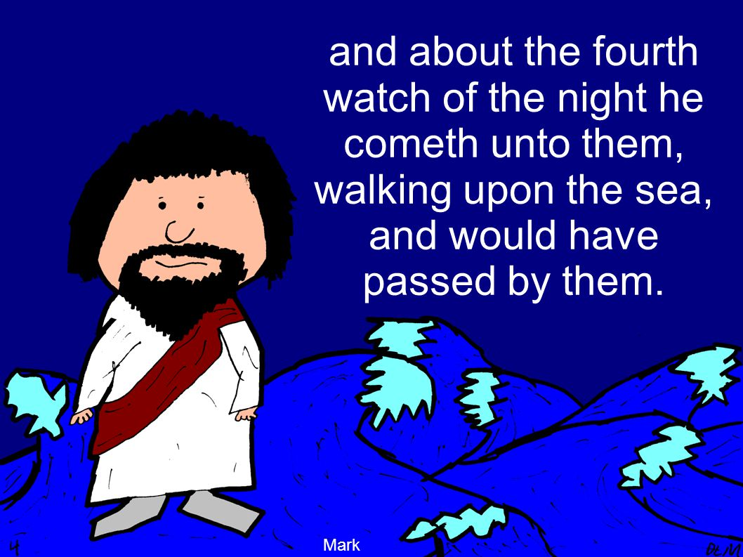 and about the fourth watch of the night he cometh unto them, walking upon the sea, and would have passed by them.