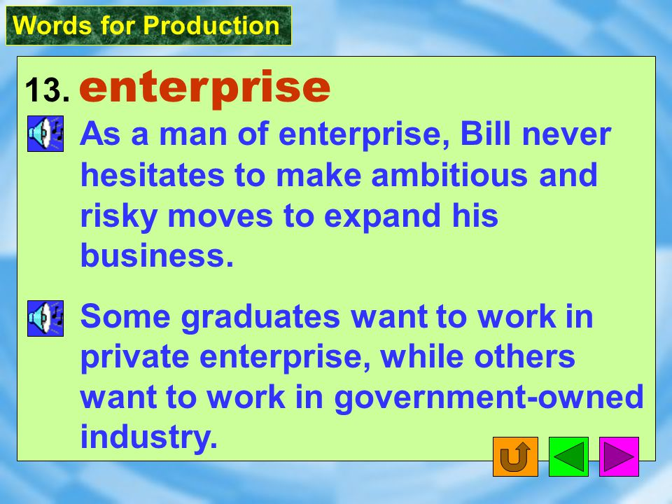 Words for Production 13. enterprise [`Ent2&praIz] n. [U][C] enthusiasm to do something new or challenging, despite risks; a company or organization in