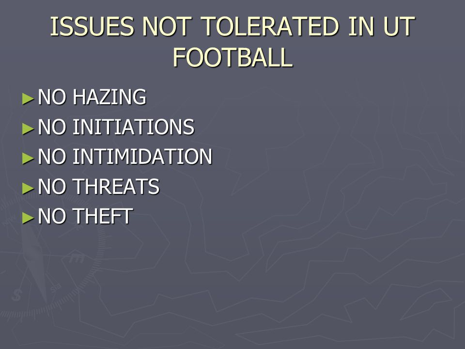 ISSUES NOT TOLERATED IN UT FOOTBALL ► NO HAZING ► NO INITIATIONS ► NO INTIMIDATION ► NO THREATS ► NO THEFT