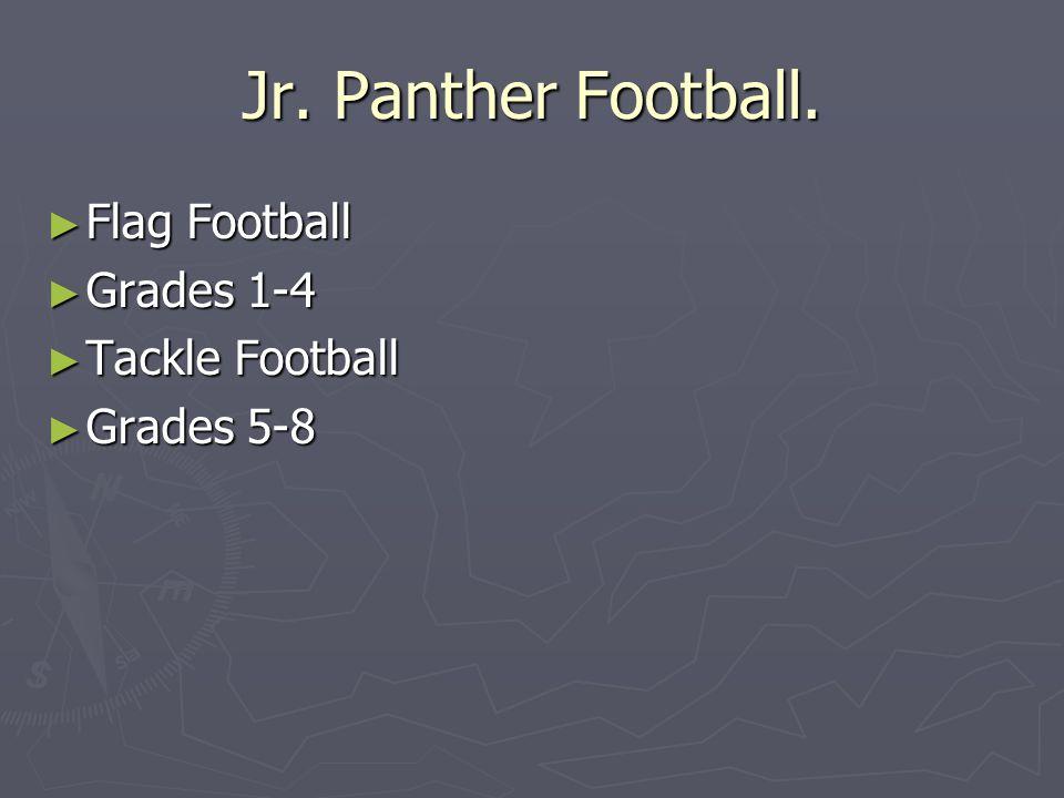 Jr. Panther Football. ► Flag Football ► Grades 1-4 ► Tackle Football ► Grades 5-8