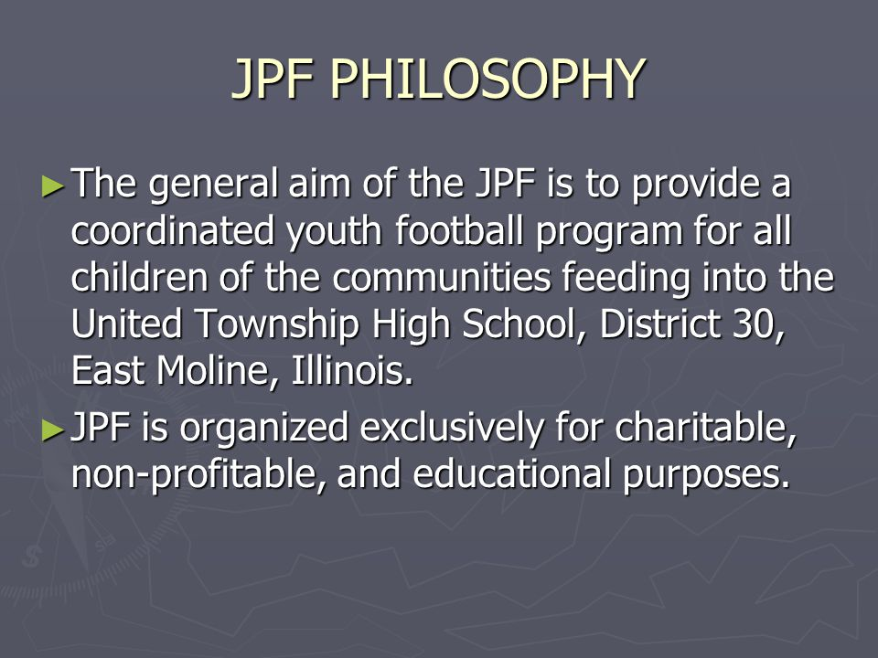 JPF PHILOSOPHY ► The general aim of the JPF is to provide a coordinated youth football program for all children of the communities feeding into the Un