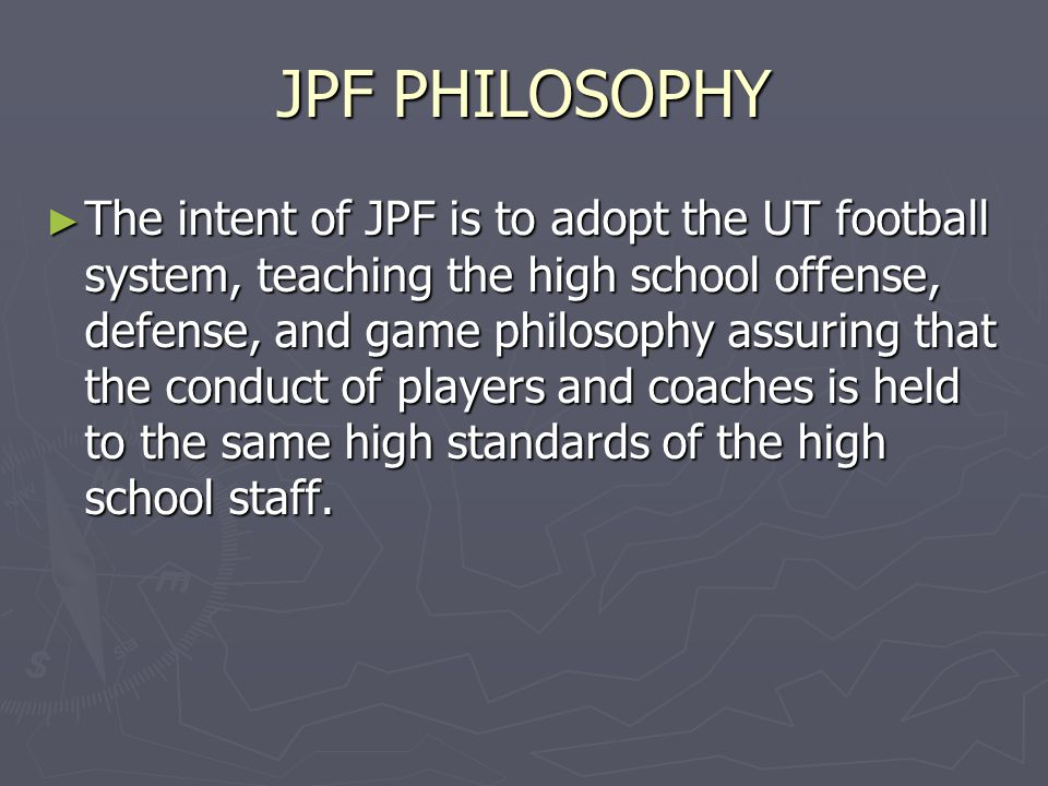JPF PHILOSOPHY ► The intent of JPF is to adopt the UT football system, teaching the high school offense, defense, and game philosophy assuring that the conduct of players and coaches is held to the same high standards of the high school staff.