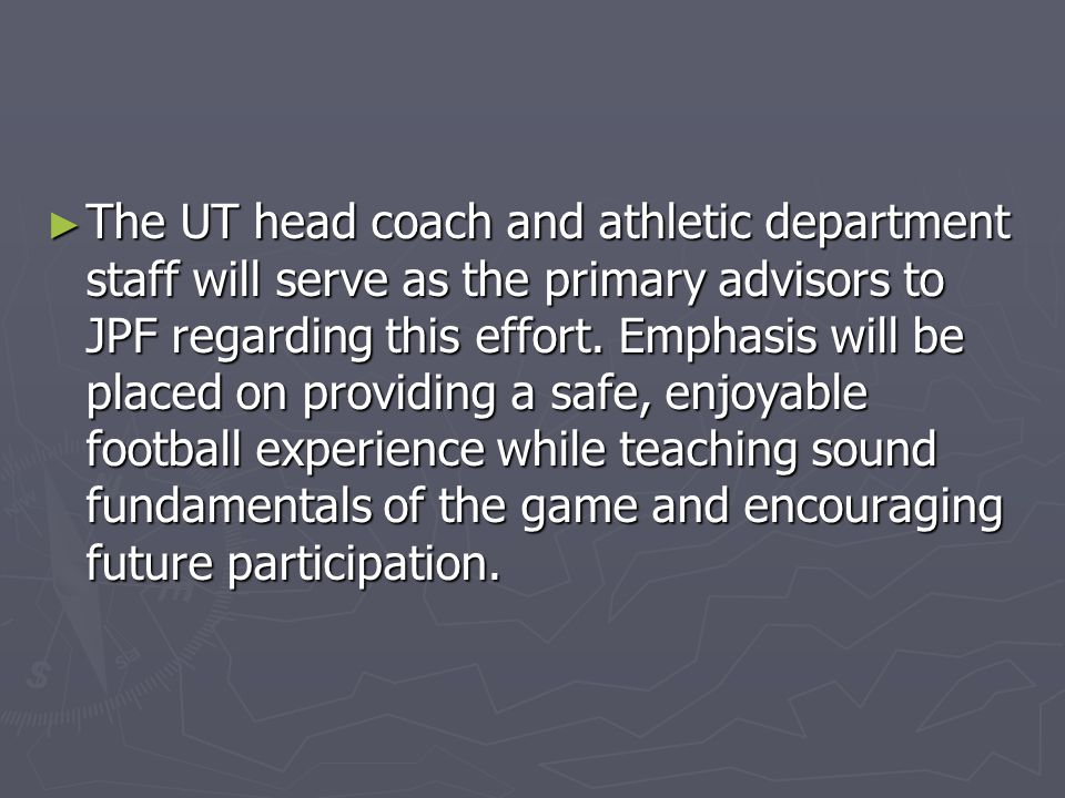 ► The UT head coach and athletic department staff will serve as the primary advisors to JPF regarding this effort. Emphasis will be placed on providin