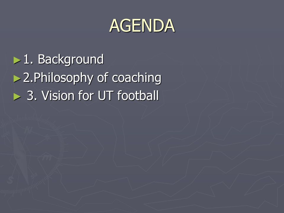 AGENDA ► 1. Background ► 2.Philosophy of coaching ► 3. Vision for UT football