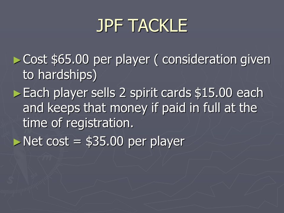 JPF TACKLE ► Cost $65.00 per player ( consideration given to hardships) ► Each player sells 2 spirit cards $15.00 each and keeps that money if paid in