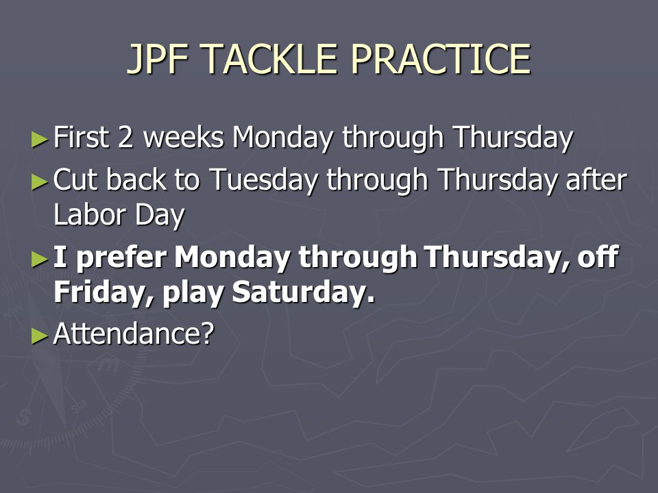 JPF TACKLE PRACTICE ► First 2 weeks Monday through Thursday ► Cut back to Tuesday through Thursday after Labor Day ► I prefer Monday through Thursday, off Friday, play Saturday.