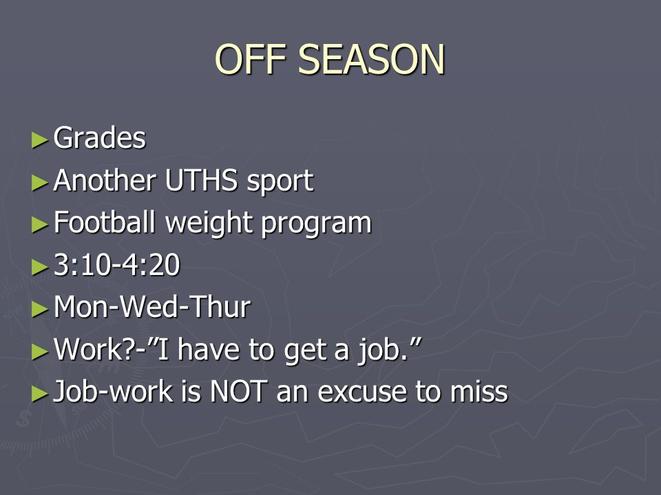 """OFF SEASON ► Grades ► Another UTHS sport ► Football weight program ► 3:10-4:20 ► Mon-Wed-Thur ► Work?-""""I have to get a job."""" ► Job-work is NOT an excu"""