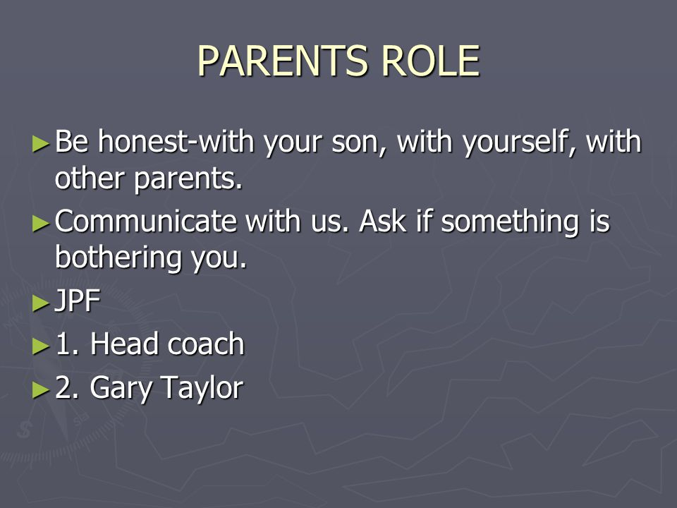 PARENTS ROLE ► Be honest-with your son, with yourself, with other parents. ► Communicate with us. Ask if something is bothering you. ► JPF ► 1. Head c