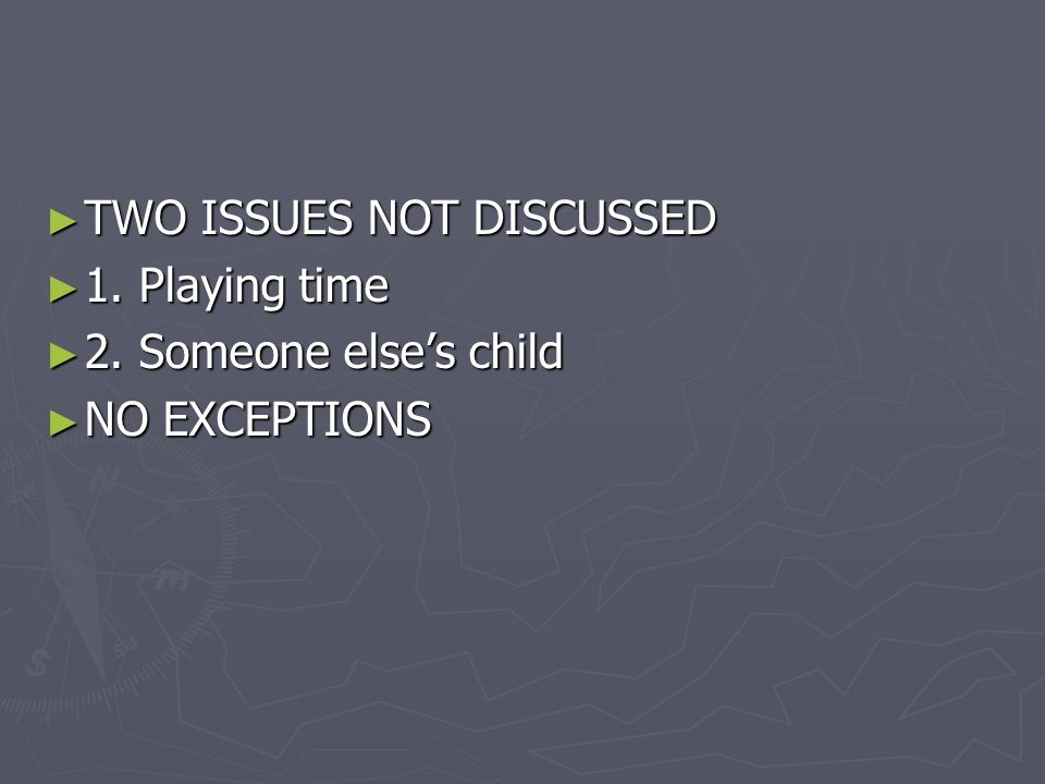 ► TWO ISSUES NOT DISCUSSED ► 1. Playing time ► 2. Someone else's child ► NO EXCEPTIONS