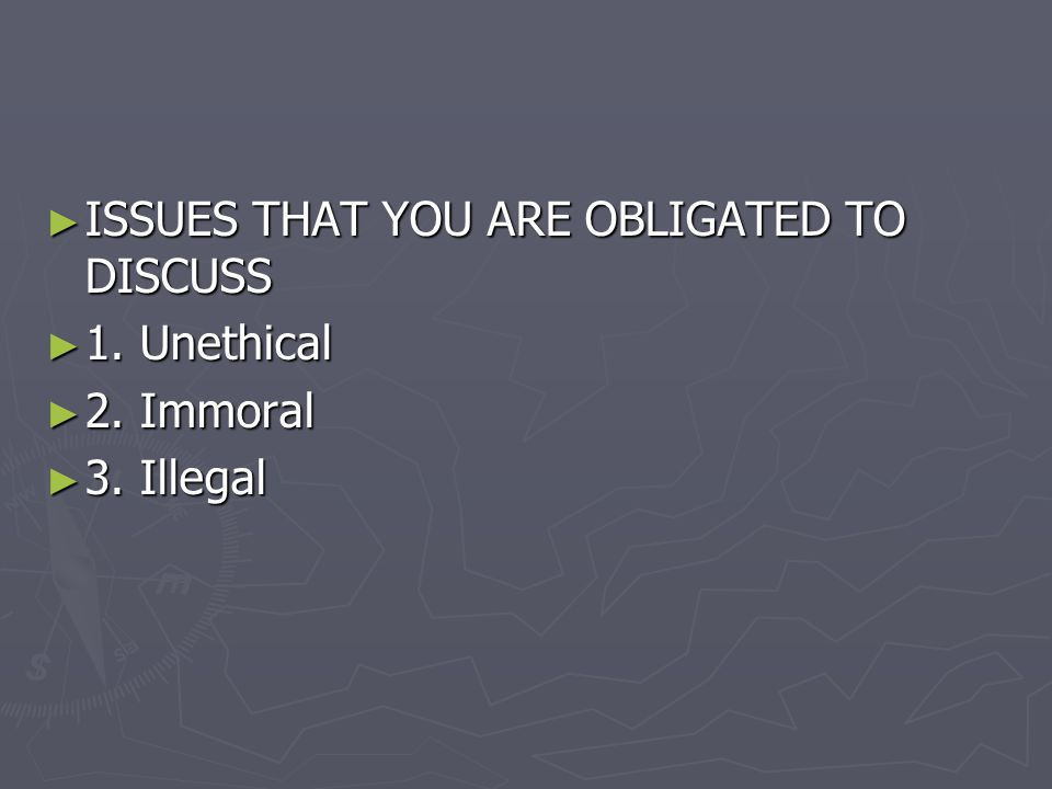 ► ISSUES THAT YOU ARE OBLIGATED TO DISCUSS ► 1. Unethical ► 2. Immoral ► 3. Illegal