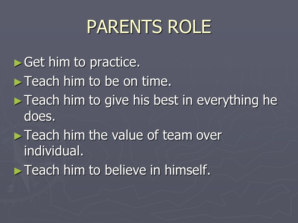PARENTS ROLE ► Get him to practice. ► Teach him to be on time.